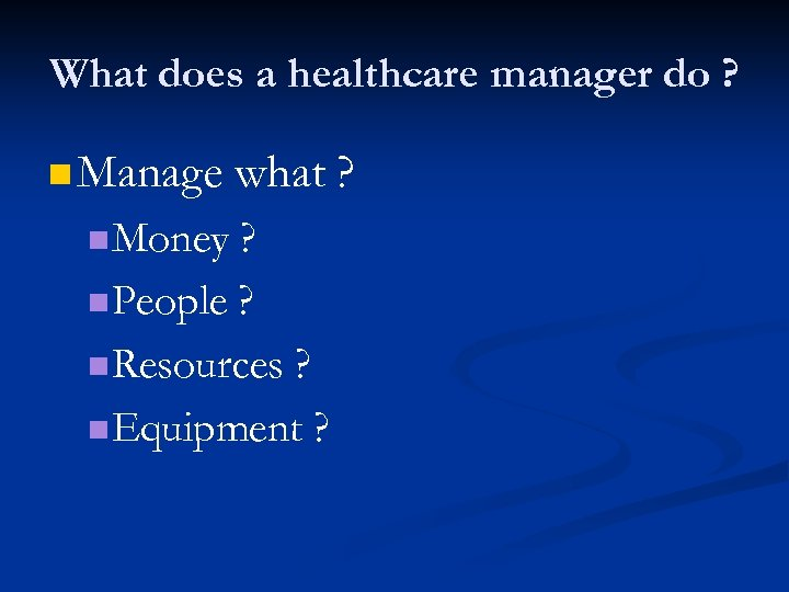 What does a healthcare manager do ? n Manage n Money what ? ?