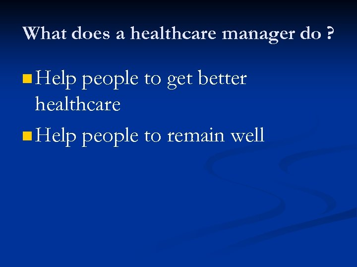 What does a healthcare manager do ? n Help people to get better healthcare