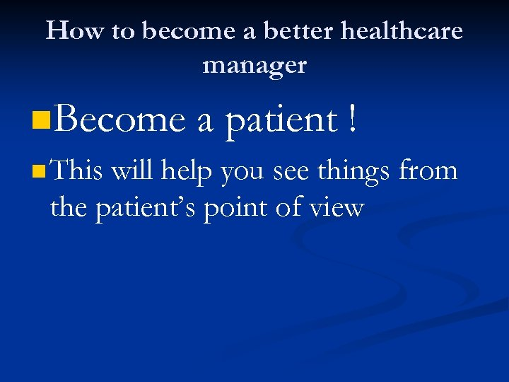 How to become a better healthcare manager n. Become n This a patient !
