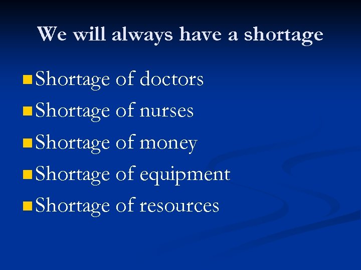 We will always have a shortage n Shortage of doctors n Shortage of nurses