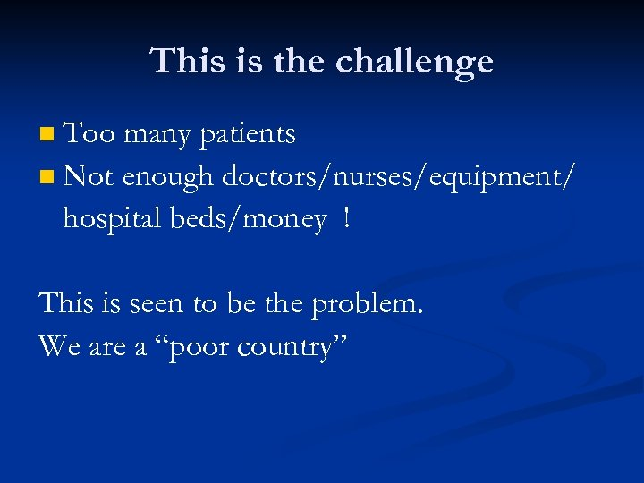 This is the challenge Too many patients n Not enough doctors/nurses/equipment/ hospital beds/money !