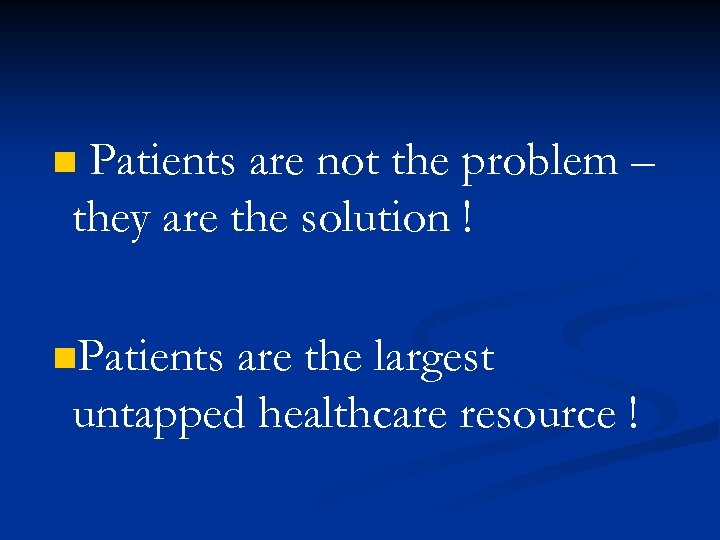 Patients are not the problem – they are the solution ! n n. Patients