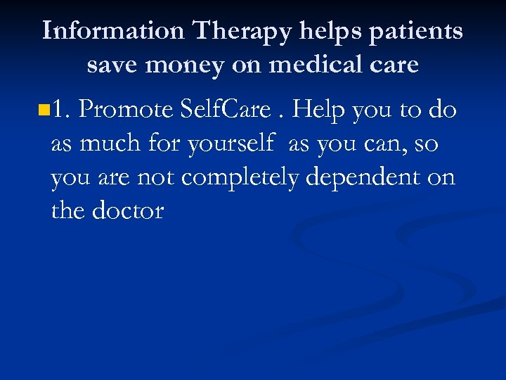 Information Therapy helps patients save money on medical care n 1. Promote Self. Care.