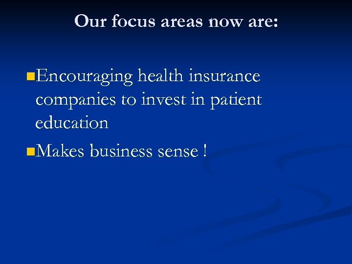 Our focus areas now are: n. Encouraging health insurance companies to invest in patient