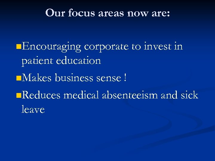Our focus areas now are: n. Encouraging corporate to invest in patient education n.