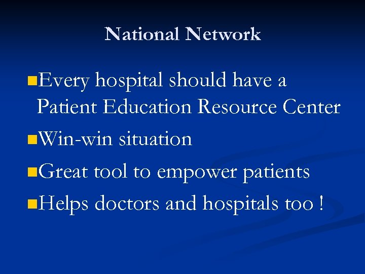 National Network n. Every hospital should have a Patient Education Resource Center n. Win-win