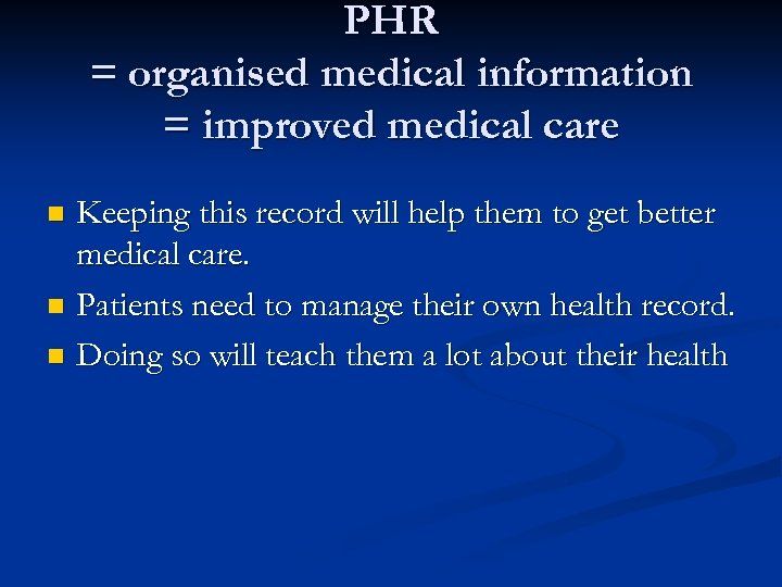 PHR = organised medical information = improved medical care Keeping this record will help
