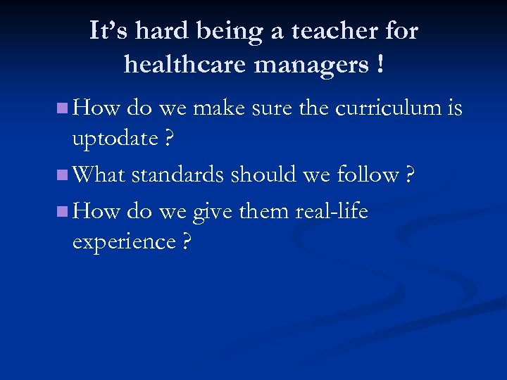 It's hard being a teacher for healthcare managers ! n How do we make