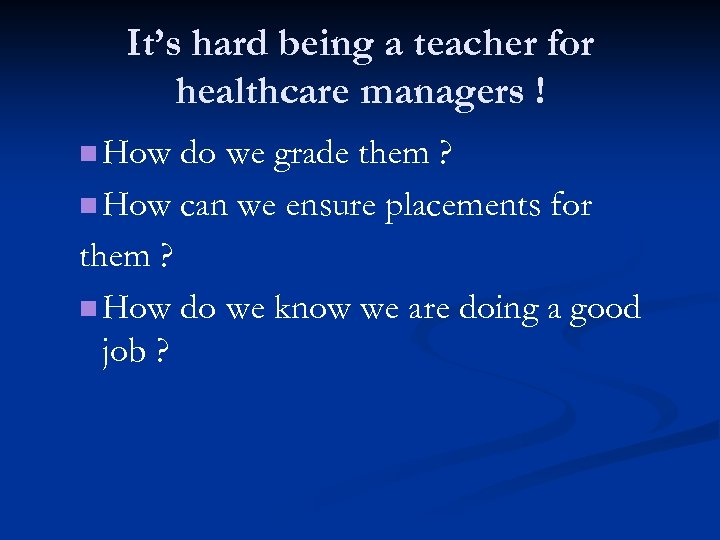 It's hard being a teacher for healthcare managers ! n How do we grade