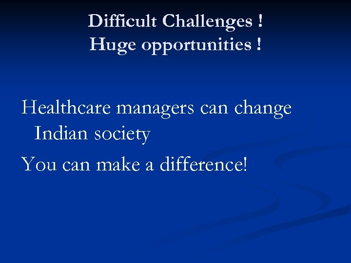 Difficult Challenges ! Huge opportunities ! Healthcare managers can change Indian society You can