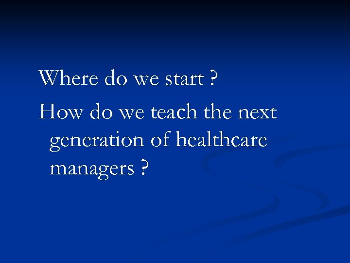 Where do we start ? How do we teach the next generation of healthcare