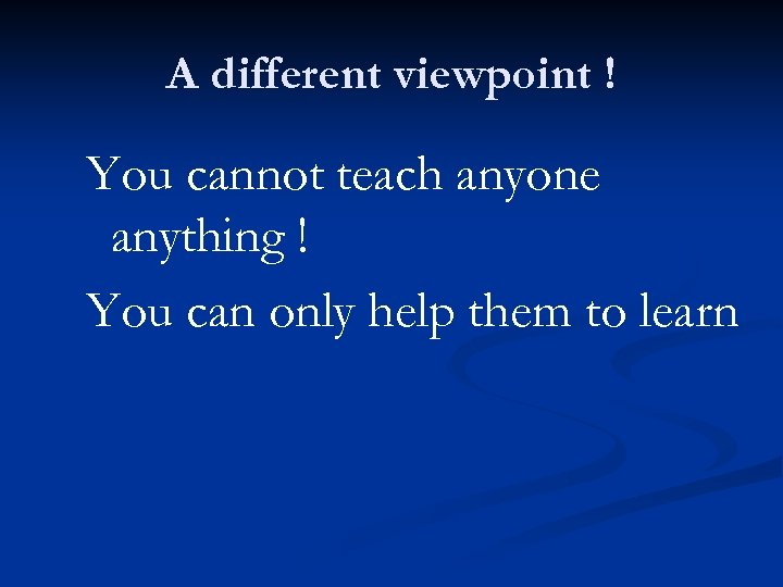 A different viewpoint ! You cannot teach anyone anything ! You can only help