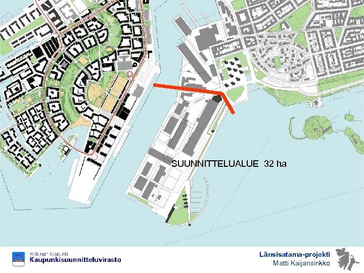 SUUNNITTELUALUE 32 ha Länsisatama-projekti Matti Kaijansinkko