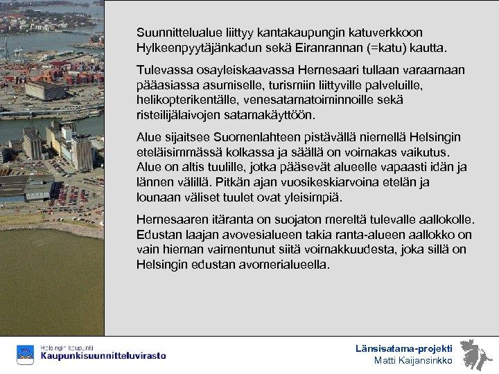 Suunnittelualue liittyy kantakaupungin katuverkkoon Hylkeenpyytäjänkadun sekä Eiranrannan (=katu) kautta. Tulevassa osayleiskaavassa Hernesaari tullaan varaamaan
