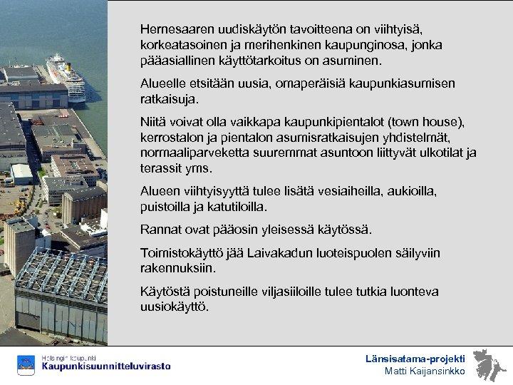 Hernesaaren uudiskäytön tavoitteena on viihtyisä, korkeatasoinen ja merihenkinen kaupunginosa, jonka pääasiallinen käyttötarkoitus on asuminen.