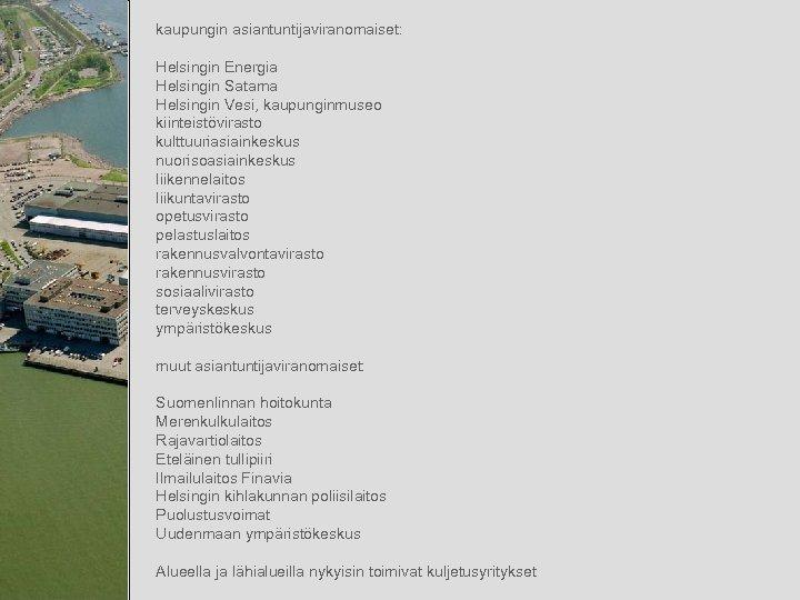 kaupungin asiantuntijaviranomaiset: Helsingin Energia Helsingin Satama Helsingin Vesi, kaupunginmuseo kiinteistövirasto kulttuuriasiainkeskus nuorisoasiainkeskus liikennelaitos liikuntavirasto