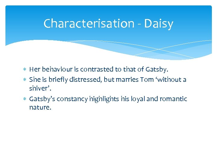 Characterisation - Daisy Her behaviour is contrasted to that of Gatsby. She is briefly