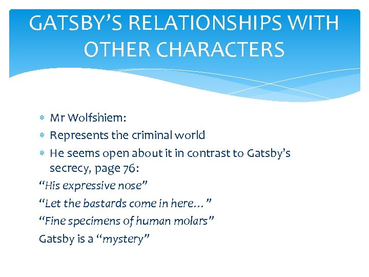 GATSBY'S RELATIONSHIPS WITH OTHER CHARACTERS Mr Wolfshiem: Represents the criminal world He seems open