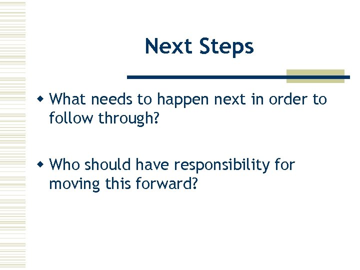 Next Steps w What needs to happen next in order to follow through? w