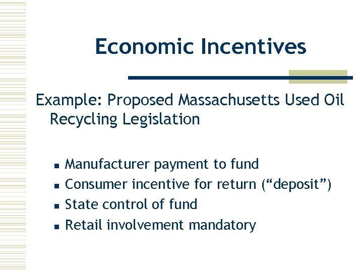 Economic Incentives Example: Proposed Massachusetts Used Oil Recycling Legislation n n Manufacturer payment to