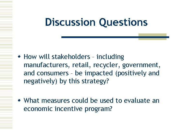 Discussion Questions w How will stakeholders – including manufacturers, retail, recycler, government, and consumers