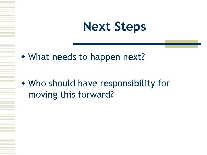 Next Steps w What needs to happen next? w Who should have responsibility for