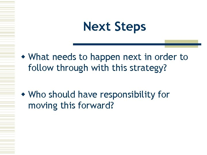 Next Steps w What needs to happen next in order to follow through with