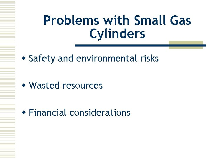 Problems with Small Gas Cylinders w Safety and environmental risks w Wasted resources w