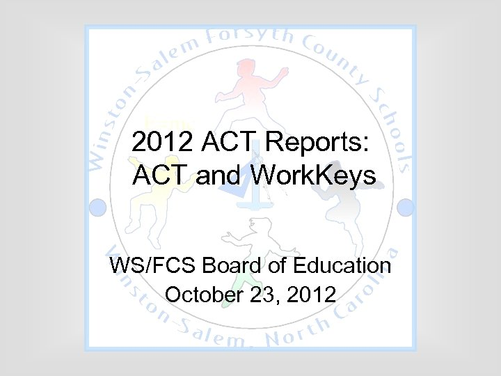 2012 ACT Reports: ACT and Work. Keys WS/FCS Board of Education October 23, 2012