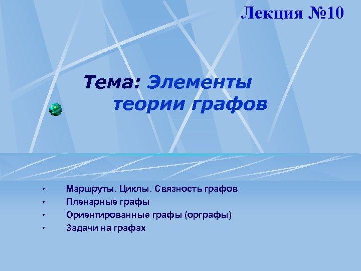Лекция № 10 Тема: Элементы теории графов • • Маршруты. Циклы. Связность графов Пленарные