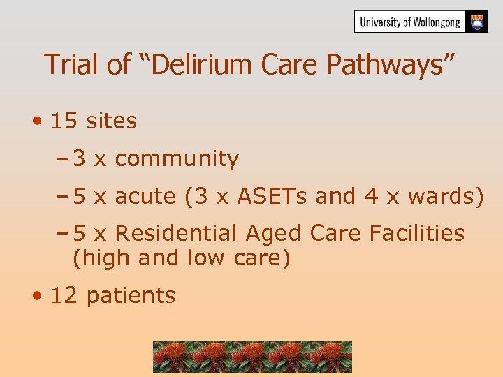 """Trial of """"Delirium Care Pathways"""" • 15 sites – 3 x community – 5"""