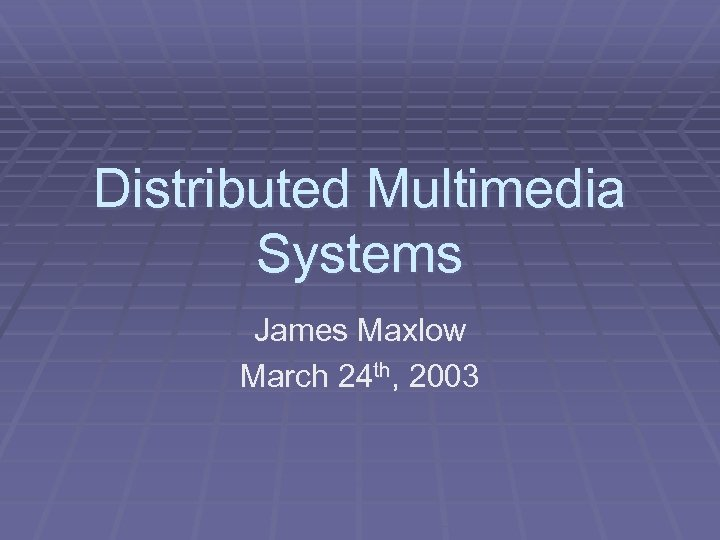 Distributed Multimedia Systems James Maxlow March 24 th, 2003