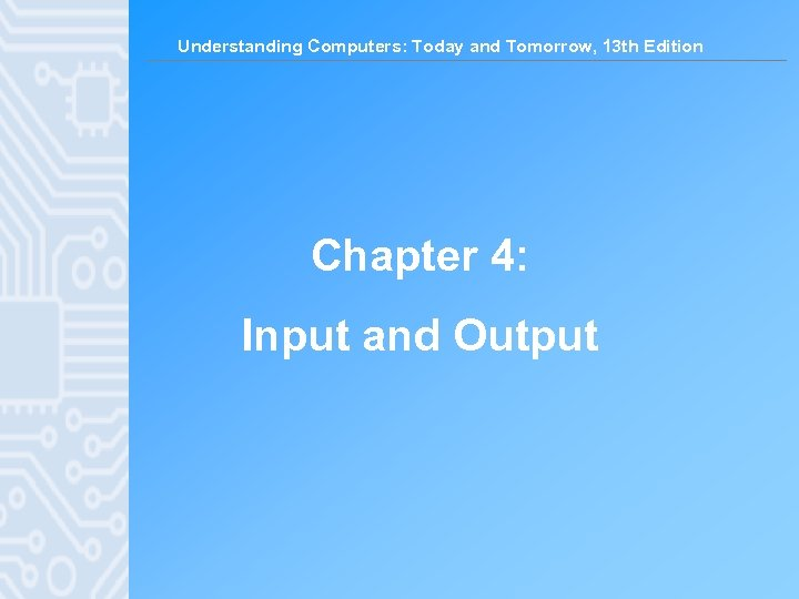 Understanding Computers: Today and Tomorrow, 13 th Edition Chapter 4: Input and Output