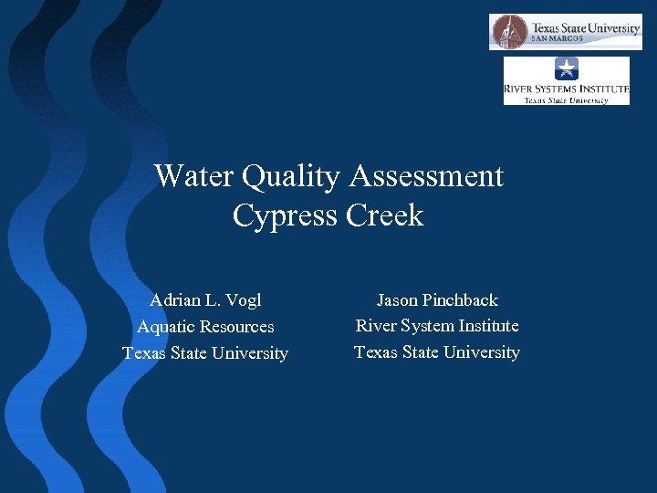 Water Quality Assessment Cypress Creek Adrian L. Vogl Aquatic Resources Texas State University Jason