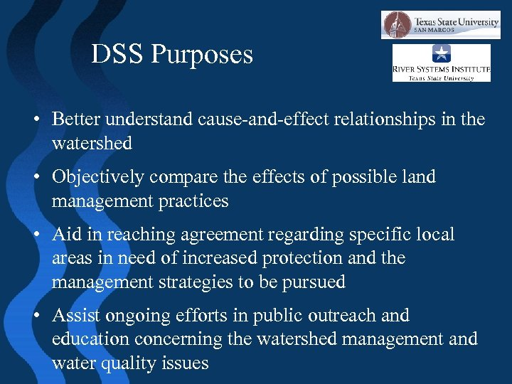 DSS Purposes • Better understand cause-and-effect relationships in the watershed • Objectively compare the