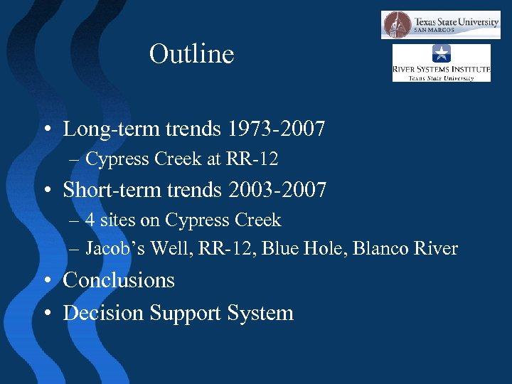 Outline • Long-term trends 1973 -2007 – Cypress Creek at RR-12 • Short-term trends