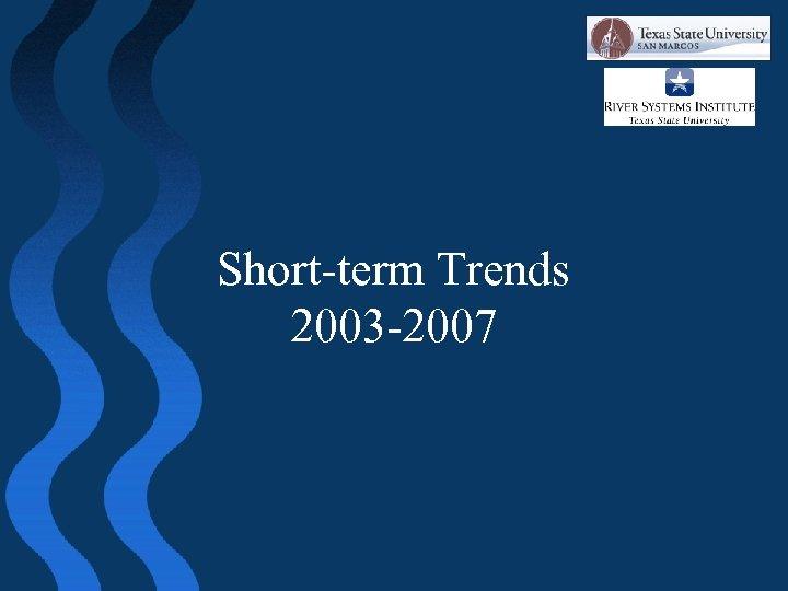 Short-term Trends 2003 -2007