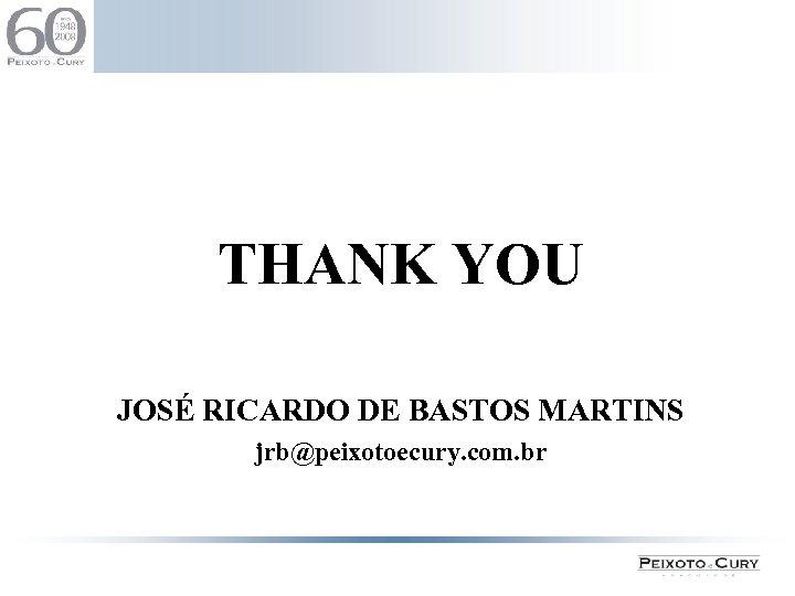 THANK YOU JOSÉ RICARDO DE BASTOS MARTINS jrb@peixotoecury. com. br 11