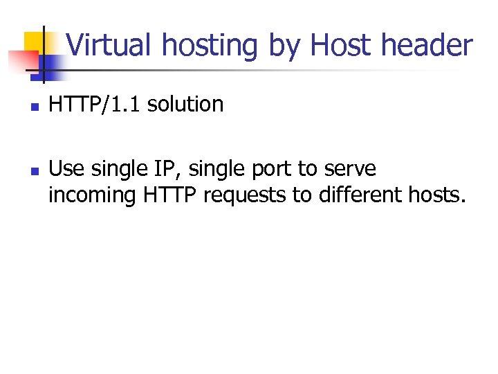 Virtual hosting by Host header n n HTTP/1. 1 solution Use single IP, single