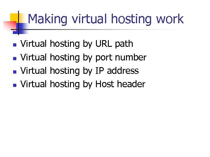 Making virtual hosting work n n Virtual hosting by by URL path port number