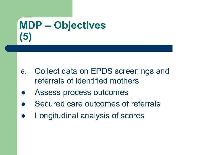 MDP – Objectives (5) 6. l l l Collect data on EPDS screenings and