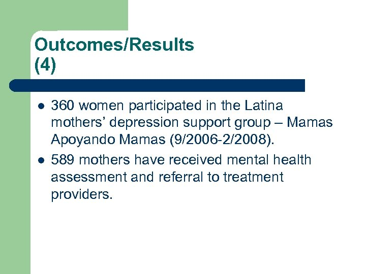 Outcomes/Results (4) l l 360 women participated in the Latina mothers' depression support group