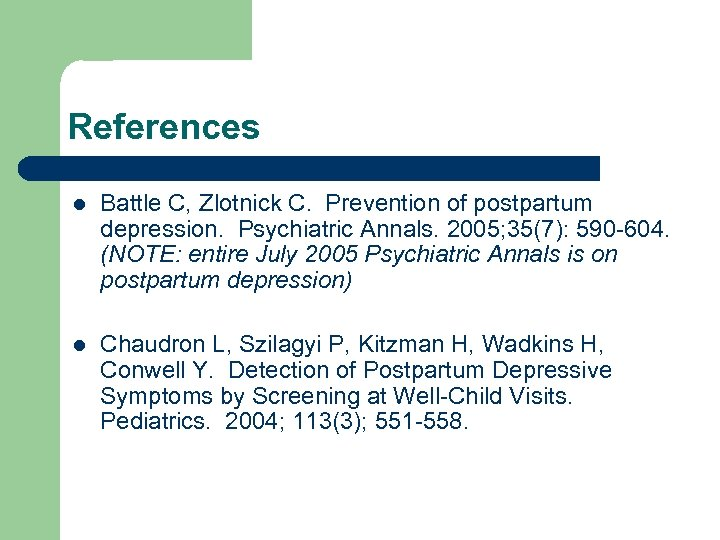 References l Battle C, Zlotnick C. Prevention of postpartum depression. Psychiatric Annals. 2005; 35(7):