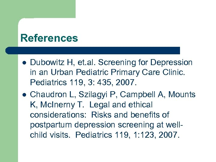 References l l Dubowitz H, et. al. Screening for Depression in an Urban Pediatric