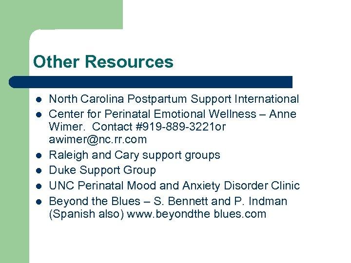 Other Resources l l l North Carolina Postpartum Support International Center for Perinatal Emotional