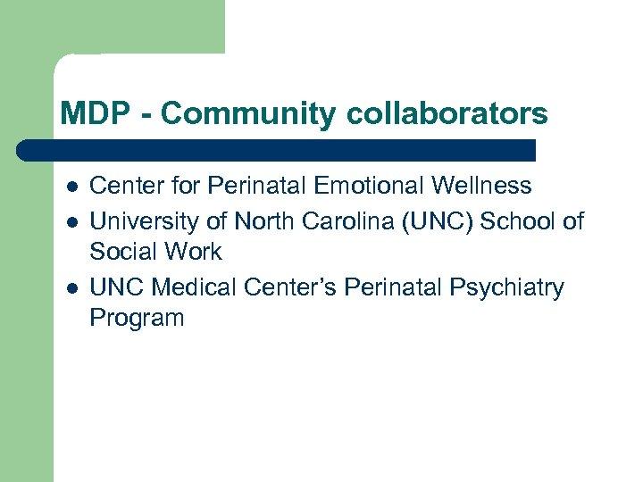 MDP - Community collaborators l l l Center for Perinatal Emotional Wellness University of