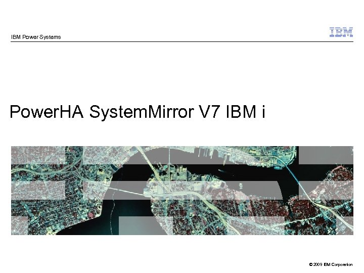 IBM Power Systems Power. HA System. Mirror V 7 IBM i © 2009 IBM