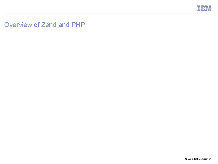 Overview of Zend and PHP © 2009 IBM Corporation