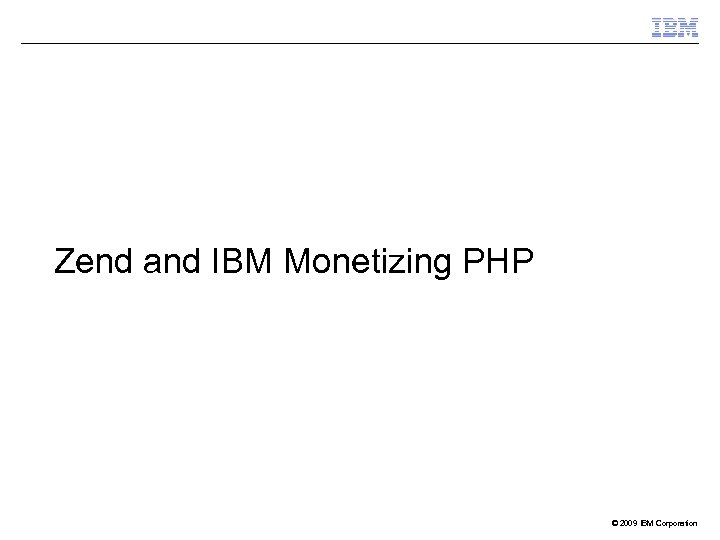 Zend and IBM Monetizing PHP © 2009 IBM Corporation