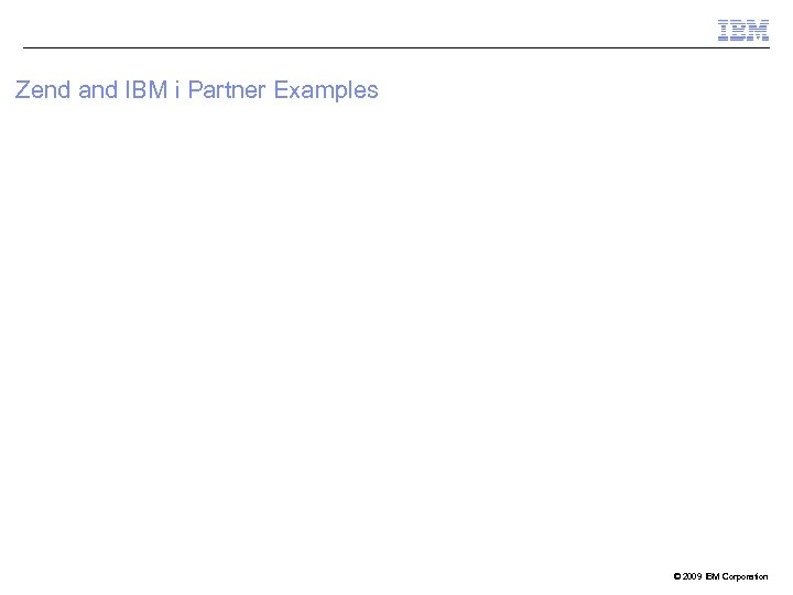Zend and IBM i Partner Examples © 2009 IBM Corporation